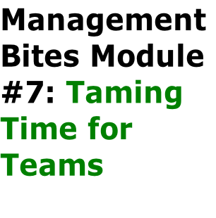 Management  Bites Module  #7: Taming  Time for  Teams